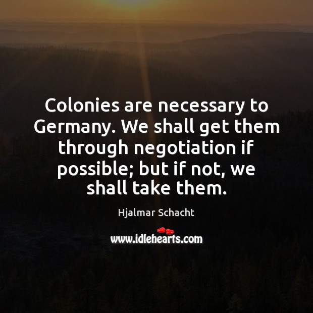 Colonies are necessary to Germany. We shall get them through negotiation if Image