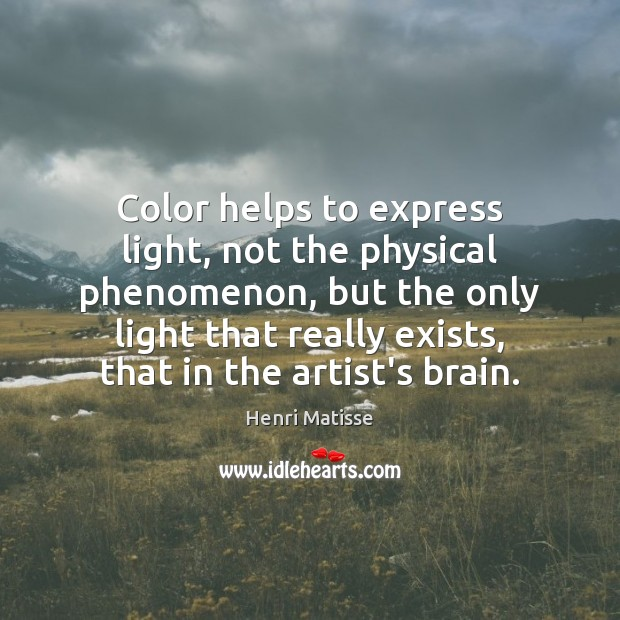 Color helps to express light, not the physical phenomenon, but the only Henri Matisse Picture Quote