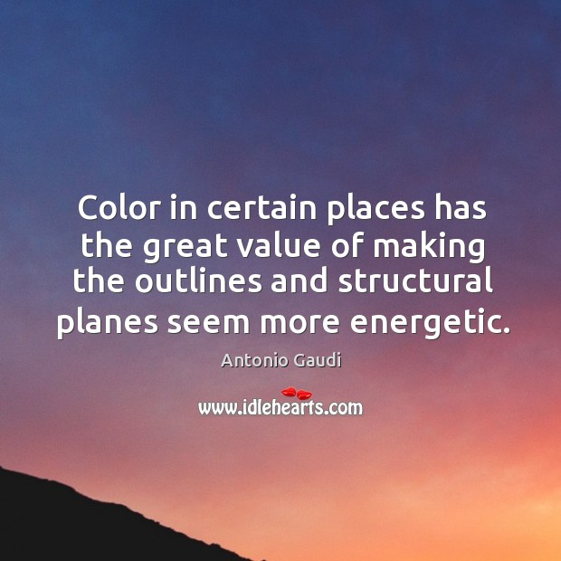 Color in certain places has the great value of making the outlines Antonio Gaudi Picture Quote