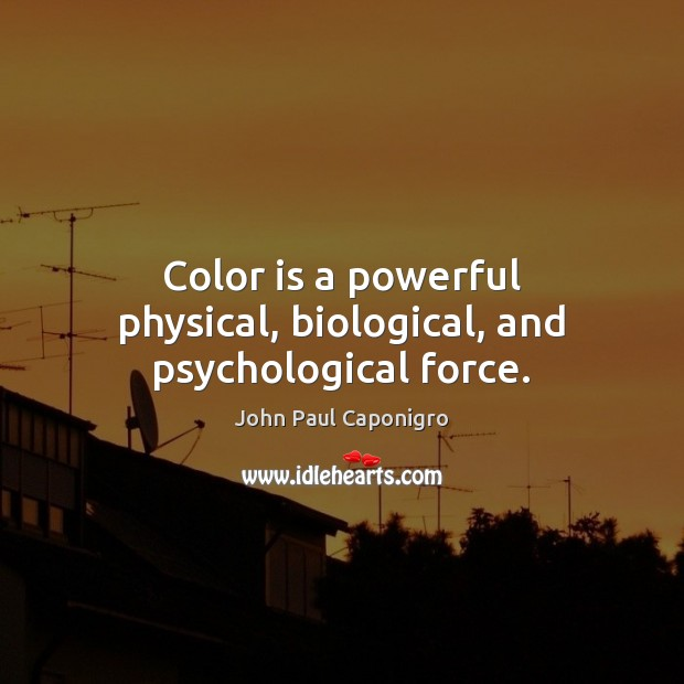 Color is a powerful physical, biological, and psychological force. Image