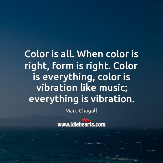 Color is all. When color is right, form is right. Color is Marc Chagall Picture Quote