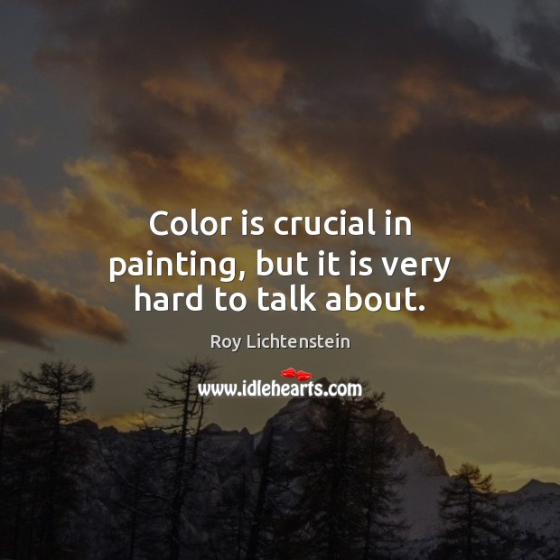 Color is crucial in painting, but it is very hard to talk about. Roy Lichtenstein Picture Quote