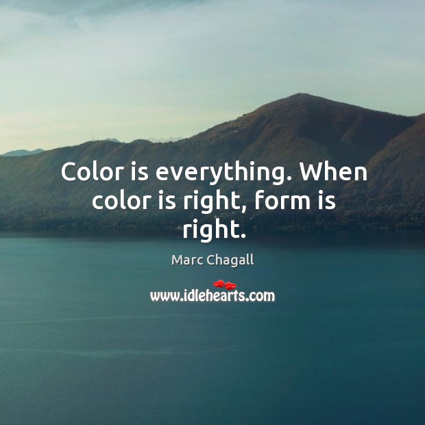 Color is everything. When color is right, form is right. Marc Chagall Picture Quote