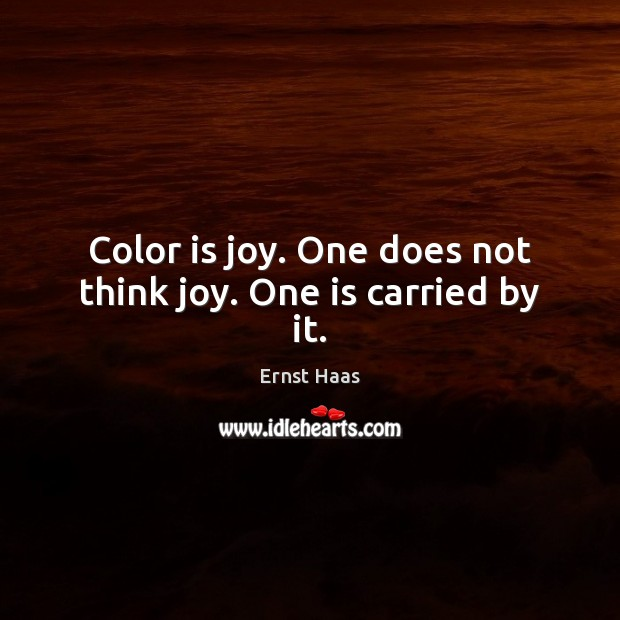 Color is joy. One does not think joy. One is carried by it. Ernst Haas Picture Quote