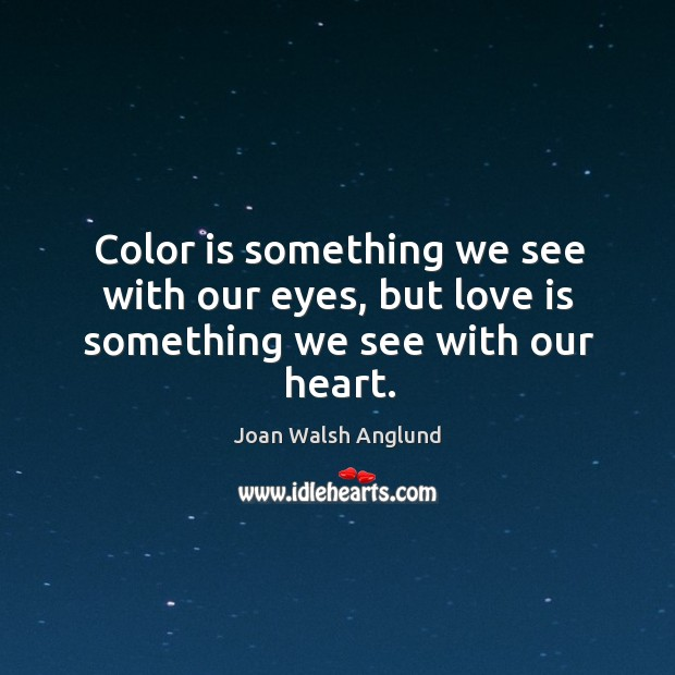 Color is something we see with our eyes, but love is something we see with our heart. Joan Walsh Anglund Picture Quote