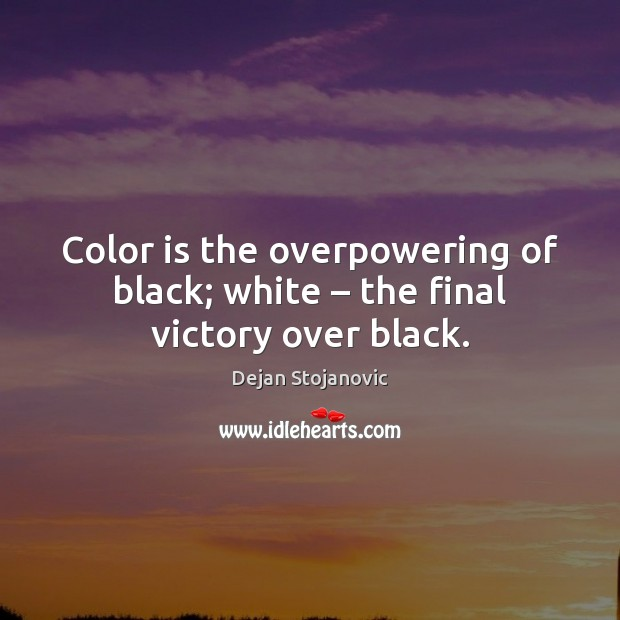 Color is the overpowering of black; white – the final victory over black. Dejan Stojanovic Picture Quote