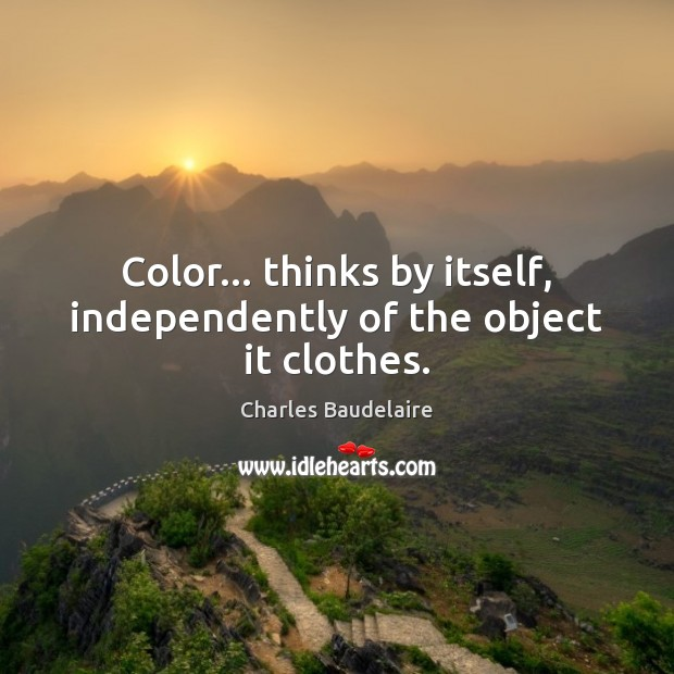 Color… thinks by itself, independently of the object it clothes. Charles Baudelaire Picture Quote
