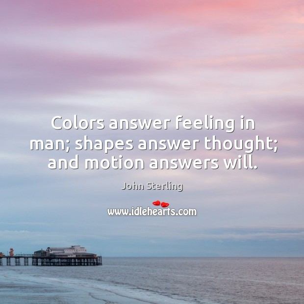 Image, Colors answer feeling in man; shapes answer thought; and motion answers will.