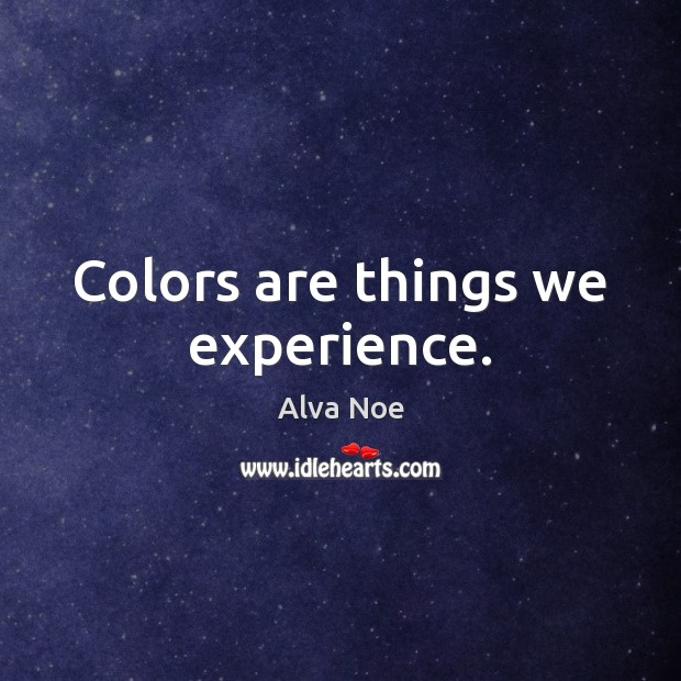 Colors are things we experience. Alva Noe Picture Quote