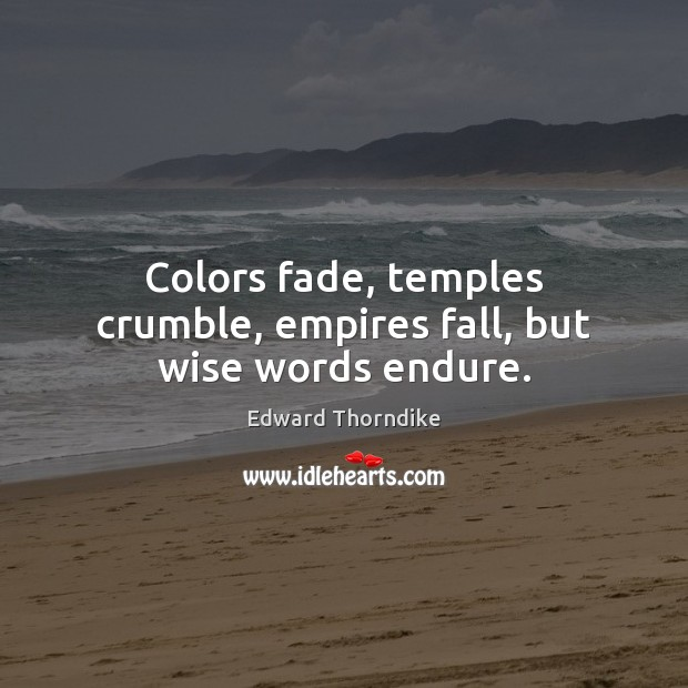 Colors fade, temples crumble, empires fall, but wise words endure. Edward Thorndike Picture Quote