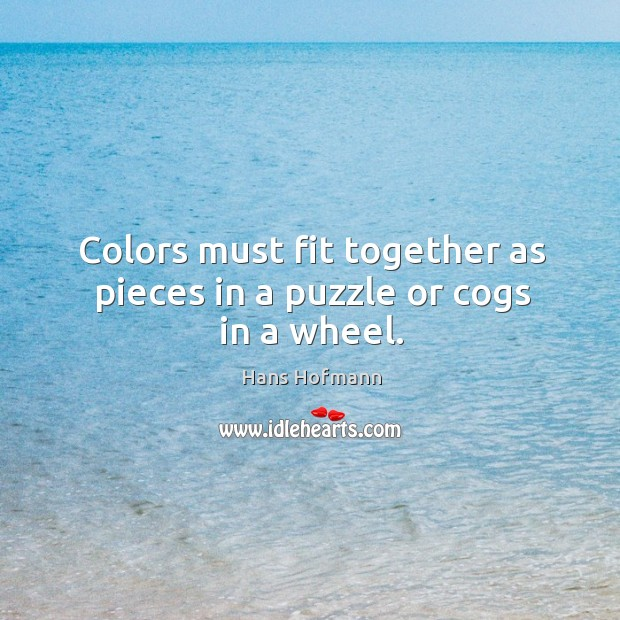 Colors must fit together as pieces in a puzzle or cogs in a wheel. Hans Hofmann Picture Quote