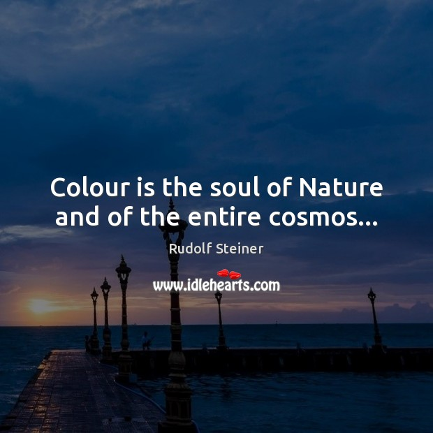 Colour is the soul of Nature and of the entire cosmos… Rudolf Steiner Picture Quote