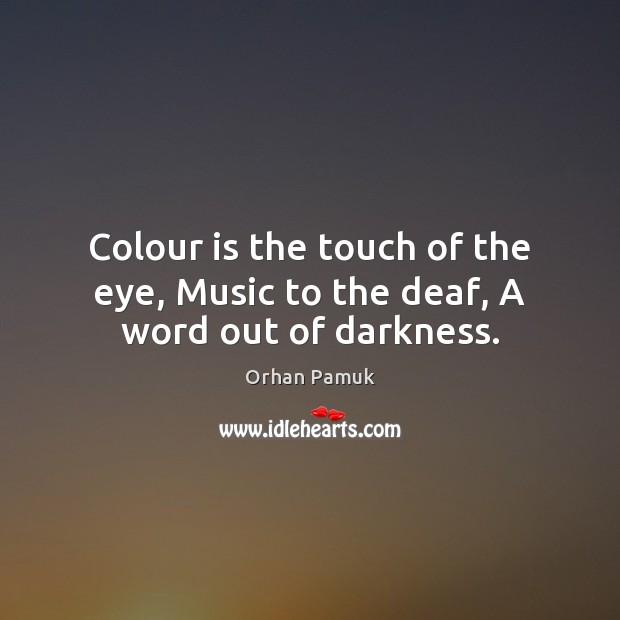Colour is the touch of the eye, Music to the deaf, A word out of darkness. Orhan Pamuk Picture Quote