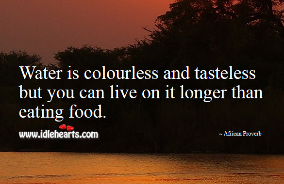 Water is colourless and tasteless but you can live on it longer than eating food. African Proverbs Image