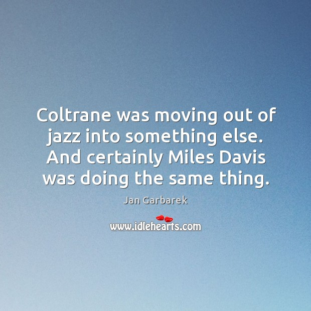 Coltrane was moving out of jazz into something else. And certainly miles davis was doing the same thing. Image