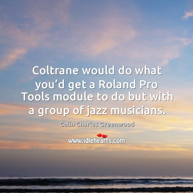 Coltrane would do what you'd get a roland pro tools module to do but with a group of jazz musicians. Colin Charles Greenwood Picture Quote