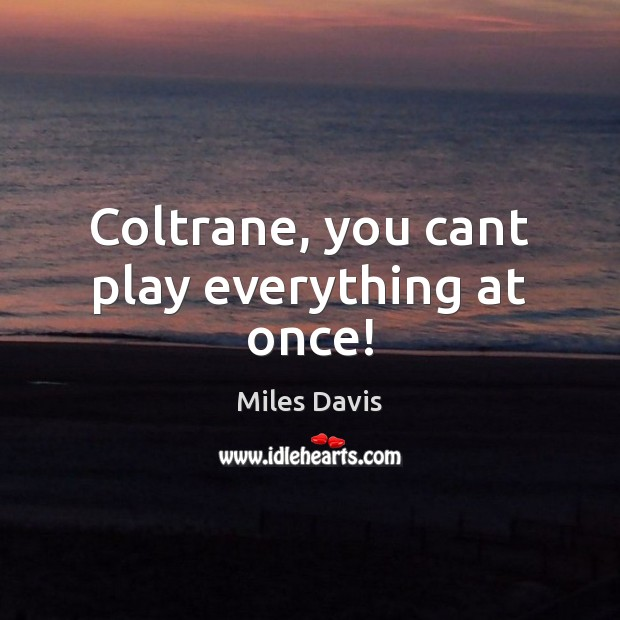 Coltrane, you cant play everything at once! Miles Davis Picture Quote