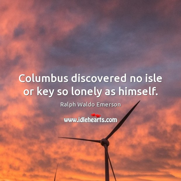 Image, Columbus discovered no isle or key so lonely as himself.