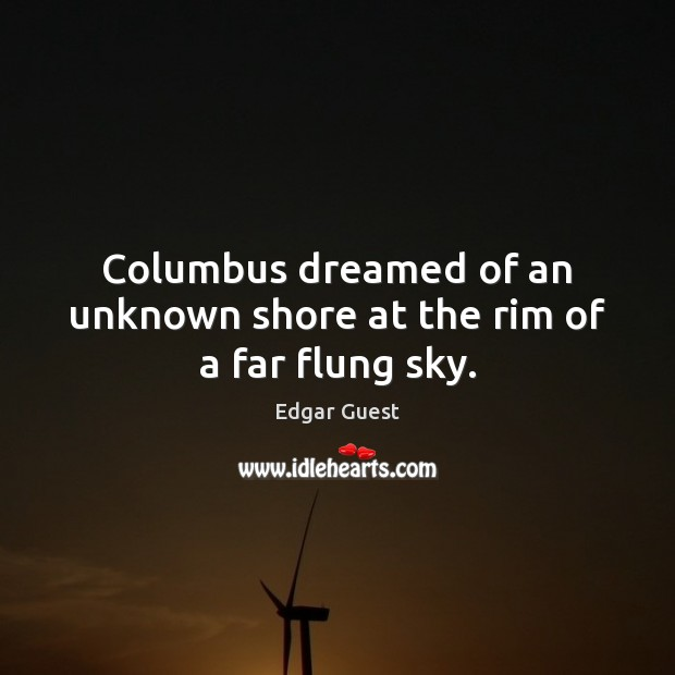 Columbus dreamed of an unknown shore at the rim of a far flung sky. Edgar Guest Picture Quote