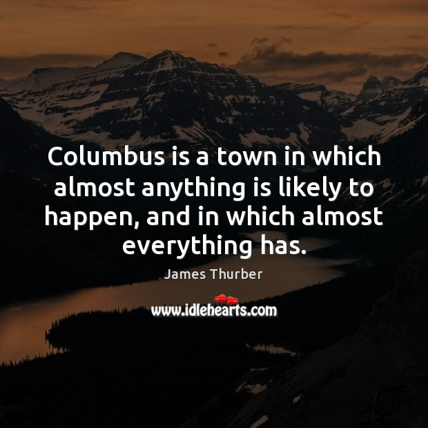 Columbus is a town in which almost anything is likely to happen, James Thurber Picture Quote