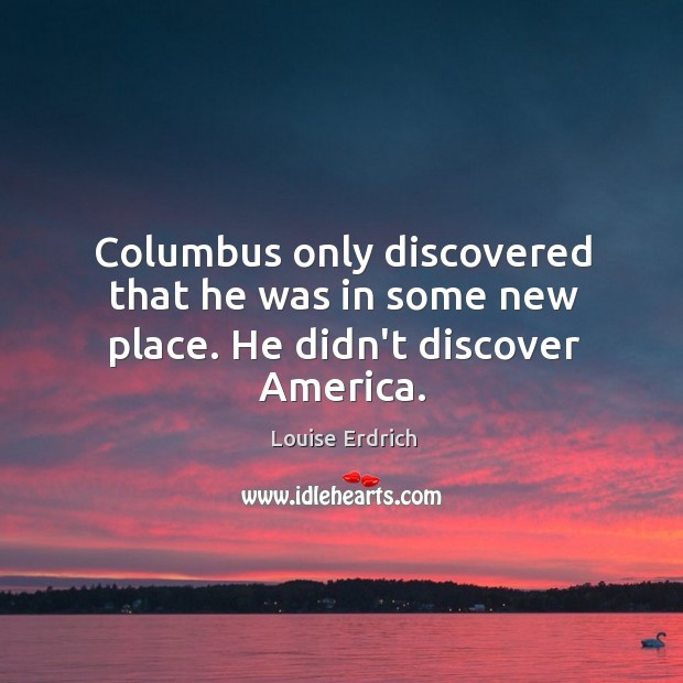 Columbus only discovered that he was in some new place. He didn't discover America. Image