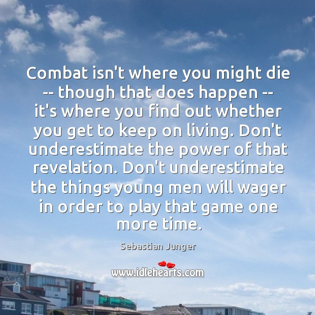 Combat isn't where you might die — though that does happen — Sebastian Junger Picture Quote