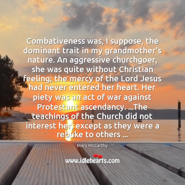 Combativeness was, I suppose, the dominant trait in my grandmother's nature. An Mary McCarthy Picture Quote