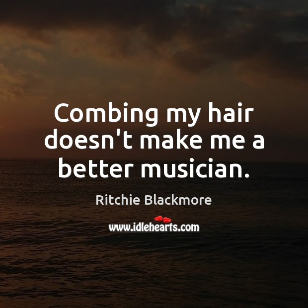 Combing my hair doesn't make me a better musician. Ritchie Blackmore Picture Quote