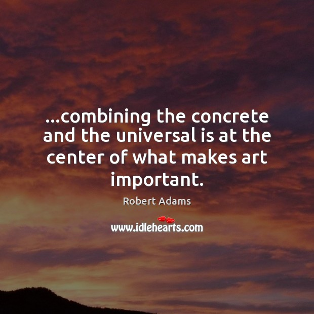 …combining the concrete and the universal is at the center of what makes art important. Robert Adams Picture Quote