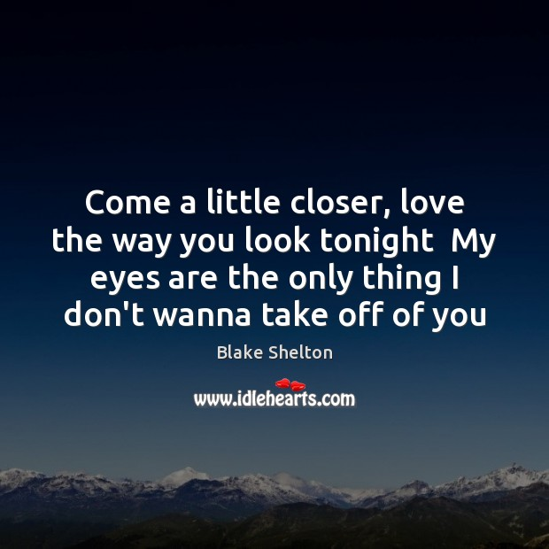 Image, Come a little closer, love the way you look tonight  My eyes
