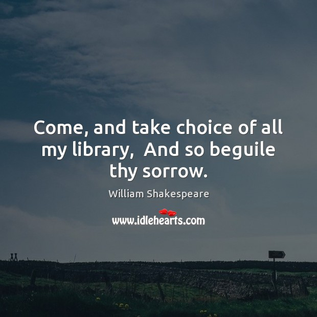 Come, and take choice of all my library,  And so beguile thy sorrow. Image