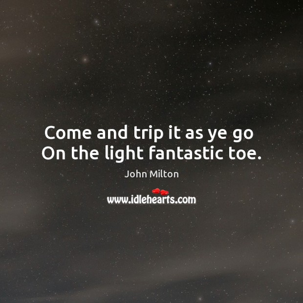 Come and trip it as ye go  On the light fantastic toe. John Milton Picture Quote