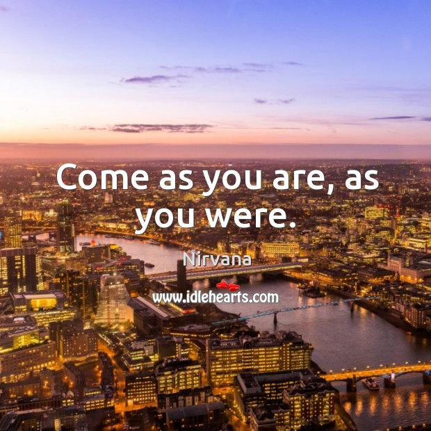 Come as you are, as you were. Nirvana Picture Quote