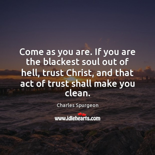 Come as you are. If you are the blackest soul out of Charles Spurgeon Picture Quote