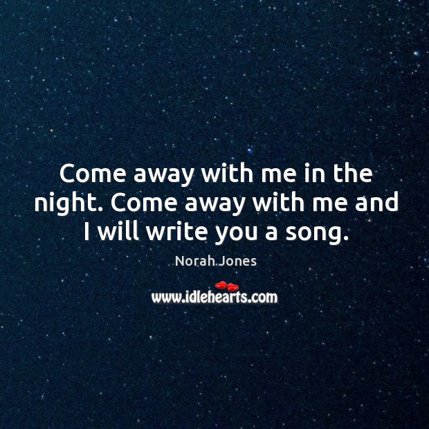 Come away with me in the night. Come away with me and I will write you a song. Image