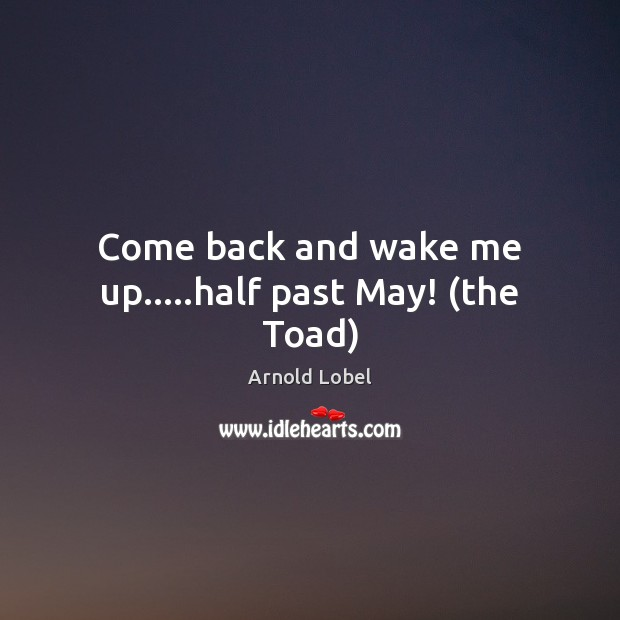 Image, Come back and wake me up…..half past May! (the Toad)