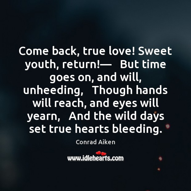 Image, Come back, true love! Sweet youth, return!—   But time goes on, and