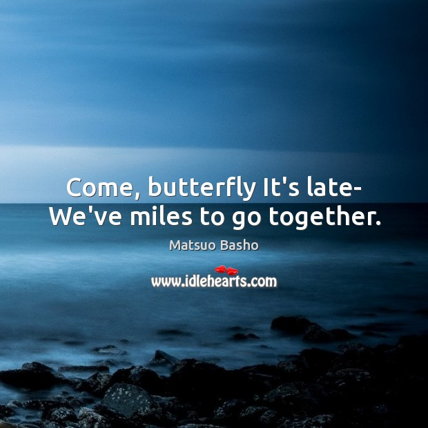 Come, butterfly It's late- We've miles to go together. Matsuo Basho Picture Quote