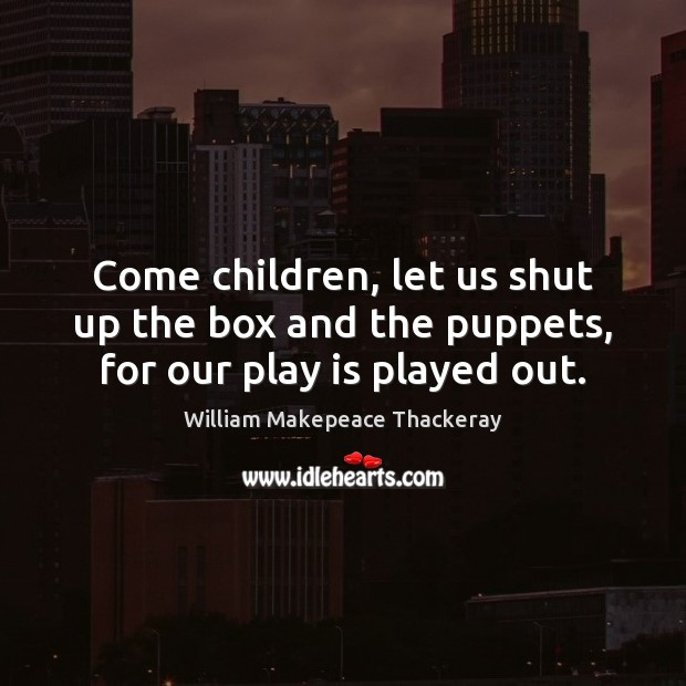 Come children, let us shut up the box and the puppets, for our play is played out. William Makepeace Thackeray Picture Quote