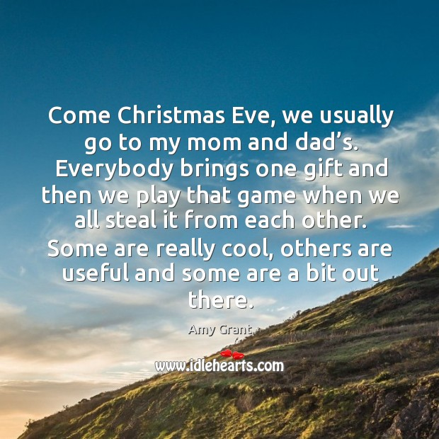 Come christmas eve, we usually go to my mom and dad's. Image