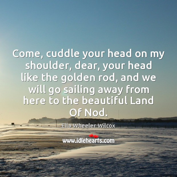 Come, cuddle your head on my shoulder, dear, your head like the Ella Wheeler Wilcox Picture Quote
