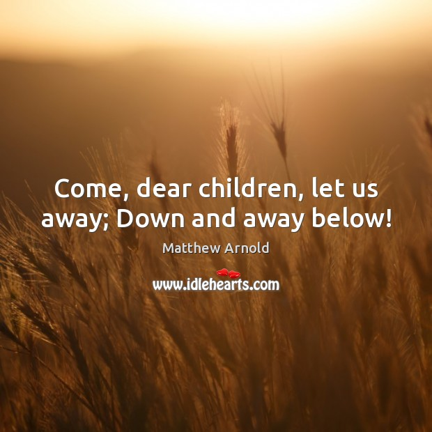 Come, dear children, let us away; Down and away below! Image