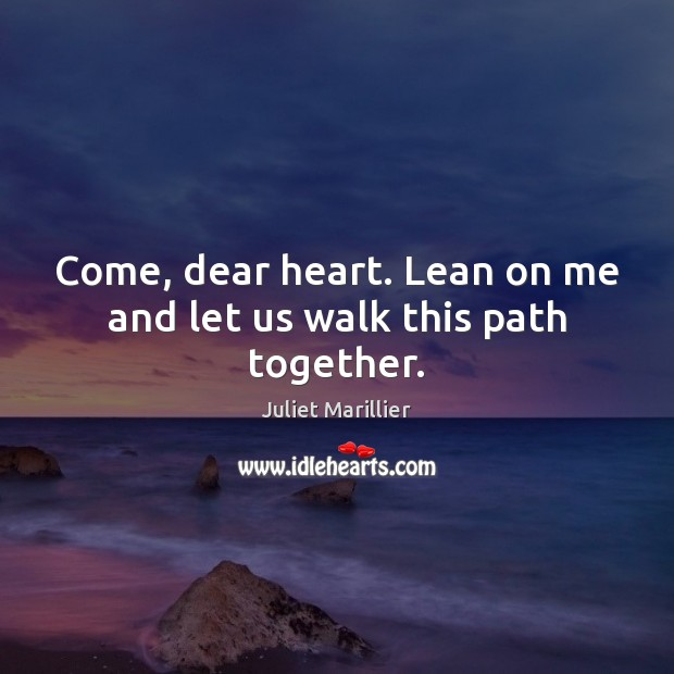 Come Dear Heart Lean On Me And Let Us Walk This Path Together