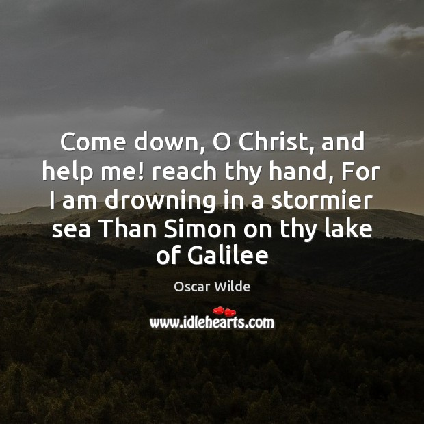 Image, Come down, O Christ, and help me! reach thy hand, For I