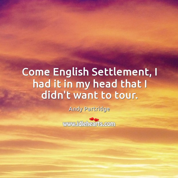 Come English Settlement, I had it in my head that I didn't want to tour. Andy Partridge Picture Quote