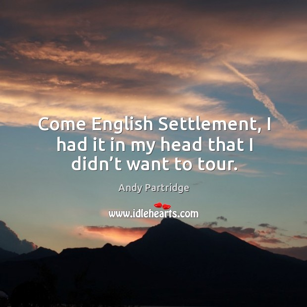 Come english settlement, I had it in my head that I didn't want to tour. Image