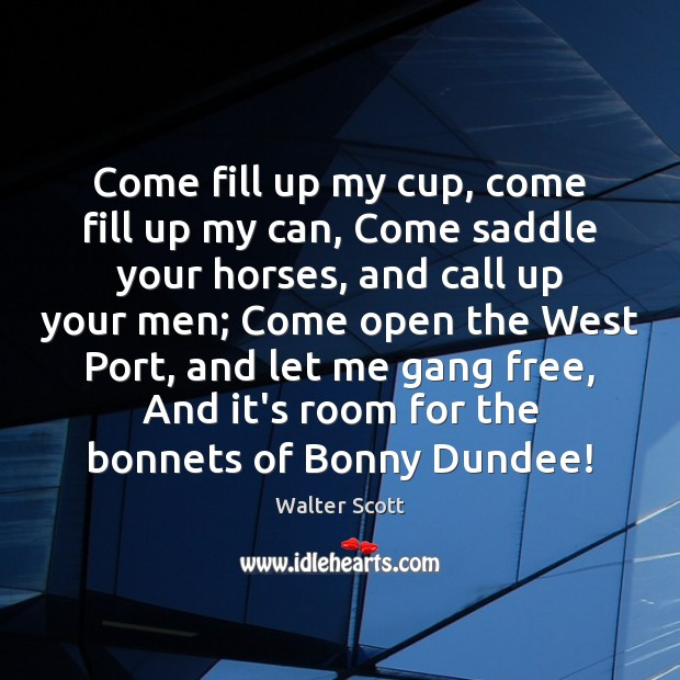 Come fill up my cup, come fill up my can, Come saddle Walter Scott Picture Quote