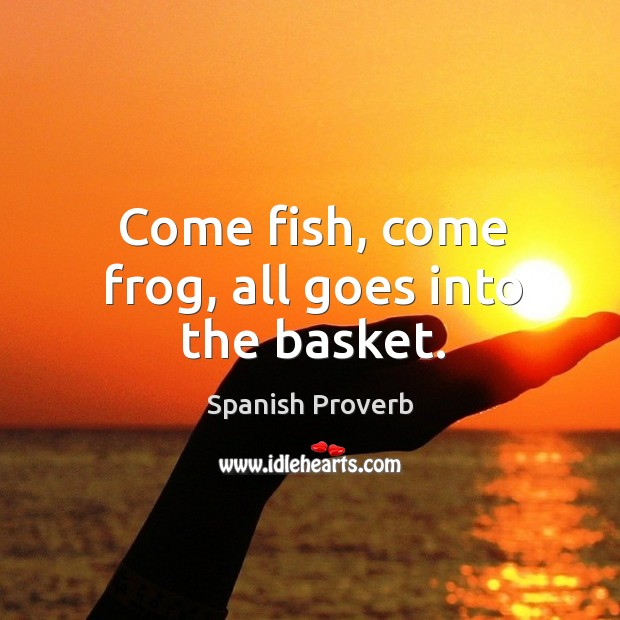 Come fish, come frog, all goes into the basket. Spanish Proverbs Image
