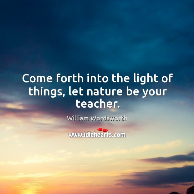 Come forth into the light of things, let nature be your teacher. Image
