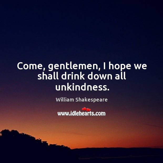 Come, gentlemen, I hope we shall drink down all unkindness. Image